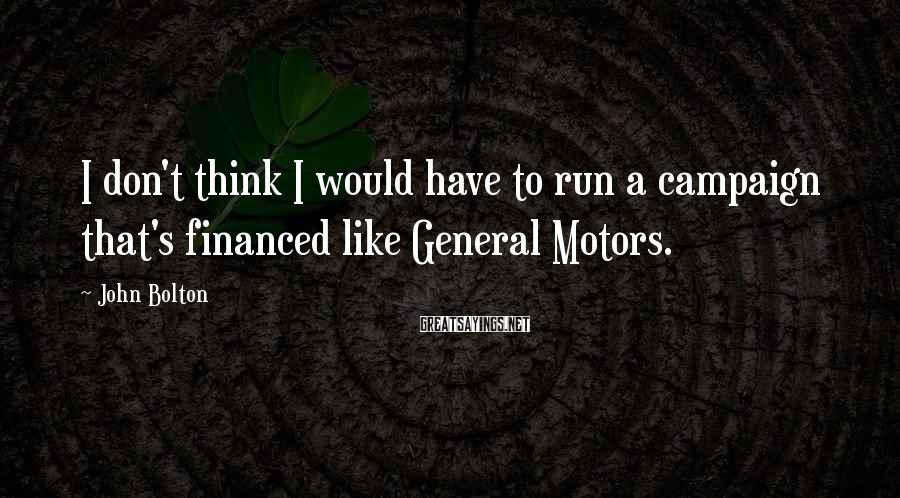 John Bolton Sayings: I don't think I would have to run a campaign that's financed like General Motors.