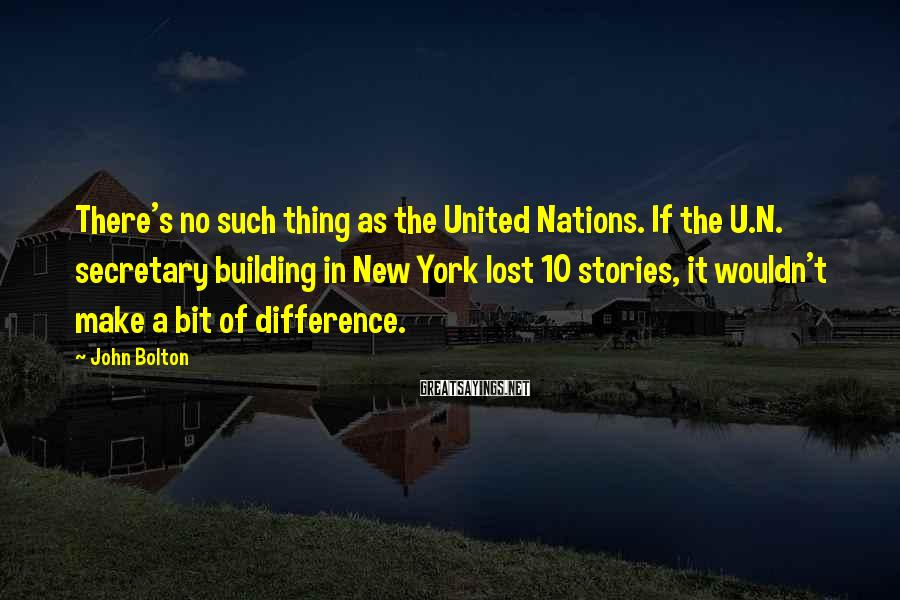 John Bolton Sayings: There's no such thing as the United Nations. If the U.N. secretary building in New