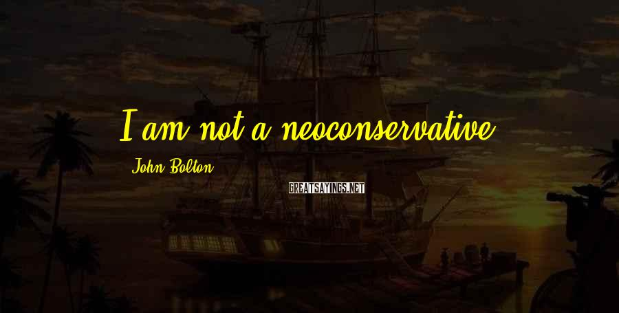 John Bolton Sayings: I am not a neoconservative.