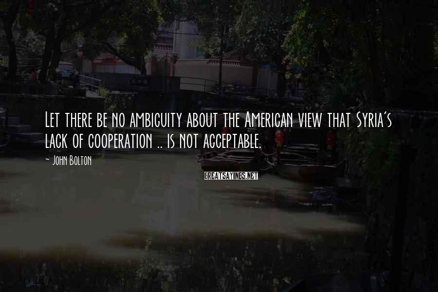 John Bolton Sayings: Let there be no ambiguity about the American view that Syria's lack of cooperation ..