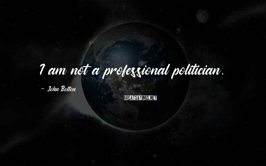 John Bolton Sayings: I am not a professional politician.