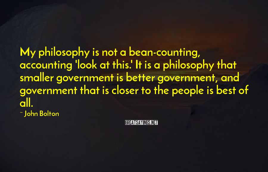 John Bolton Sayings: My philosophy is not a bean-counting, accounting 'look at this.' It is a philosophy that