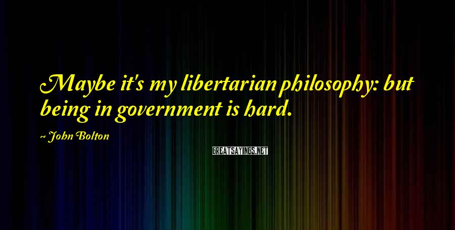 John Bolton Sayings: Maybe it's my libertarian philosophy: but being in government is hard.