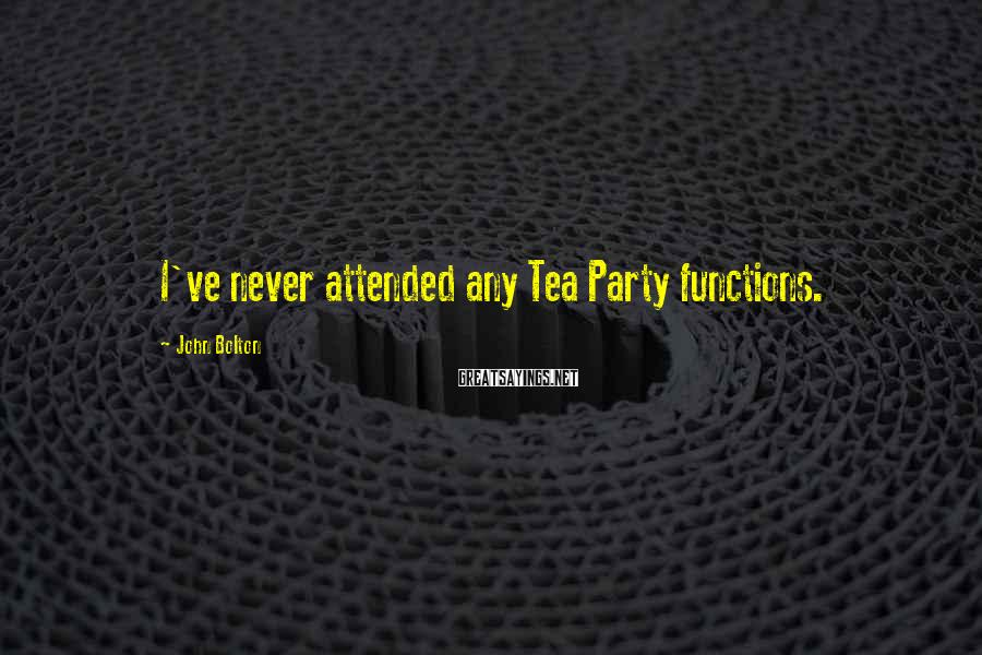 John Bolton Sayings: I've never attended any Tea Party functions.