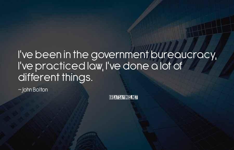 John Bolton Sayings: I've been in the government bureaucracy, I've practiced law, I've done a lot of different