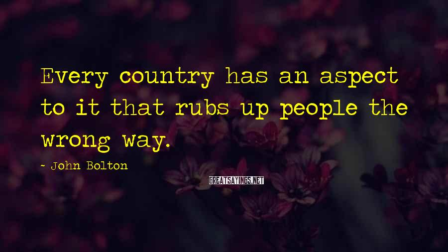 John Bolton Sayings: Every country has an aspect to it that rubs up people the wrong way.