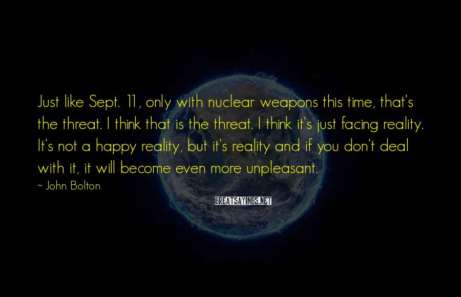 John Bolton Sayings: Just like Sept. 11, only with nuclear weapons this time, that's the threat. I think