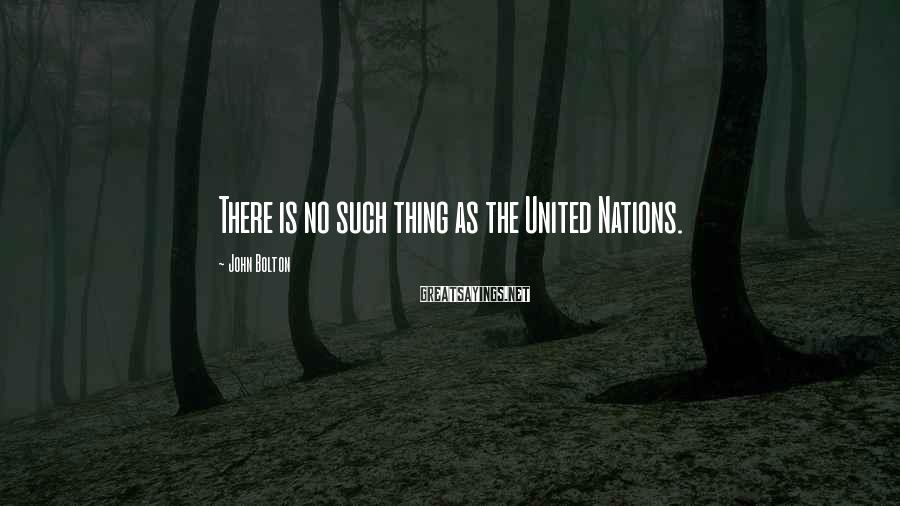 John Bolton Sayings: There is no such thing as the United Nations.