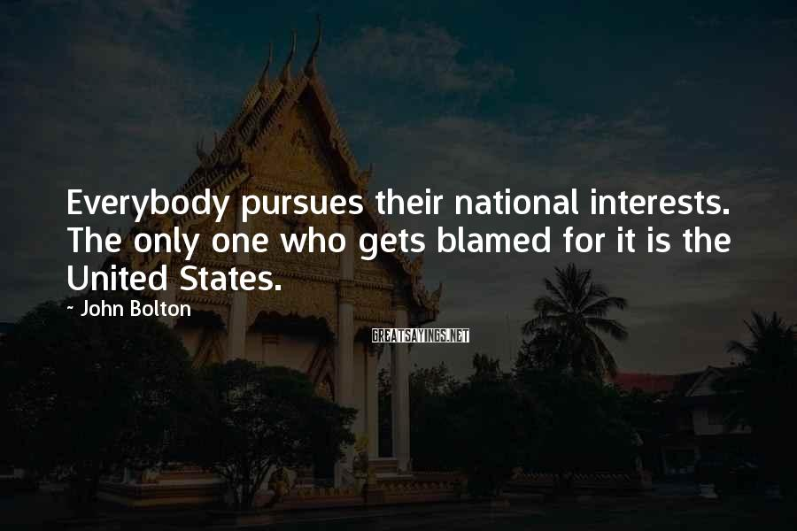John Bolton Sayings: Everybody pursues their national interests. The only one who gets blamed for it is the