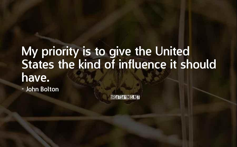 John Bolton Sayings: My priority is to give the United States the kind of influence it should have.