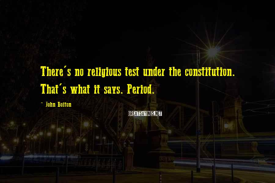 John Bolton Sayings: There's no religious test under the constitution. That's what it says. Period.