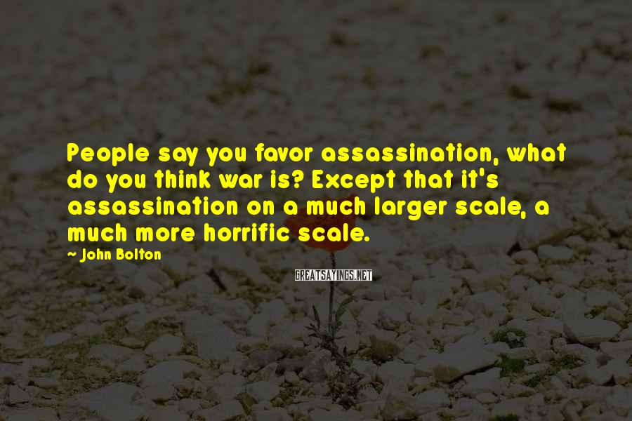 John Bolton Sayings: People say you favor assassination, what do you think war is? Except that it's assassination