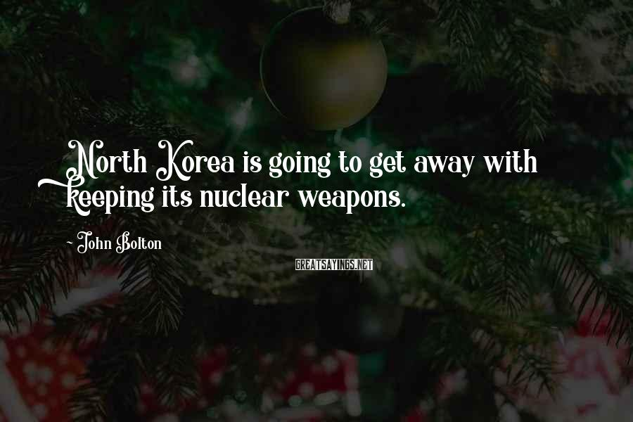John Bolton Sayings: North Korea is going to get away with keeping its nuclear weapons.