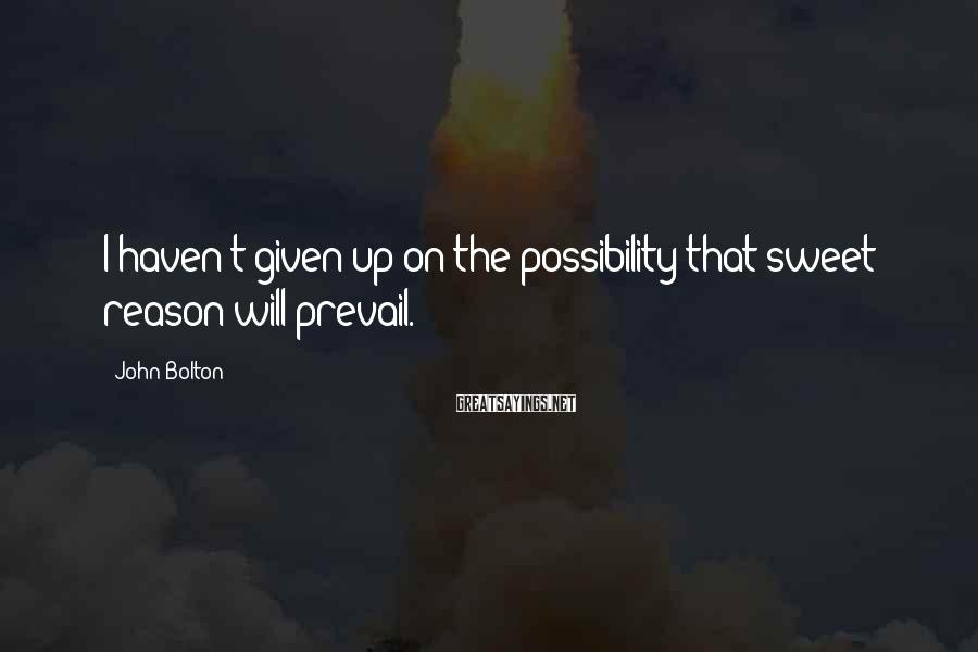 John Bolton Sayings: I haven't given up on the possibility that sweet reason will prevail.