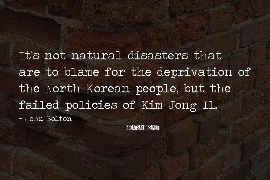 John Bolton Sayings: It's not natural disasters that are to blame for the deprivation of the North Korean