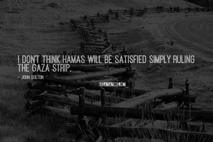 John Bolton Sayings: I don't think Hamas will be satisfied simply ruling the Gaza Strip.