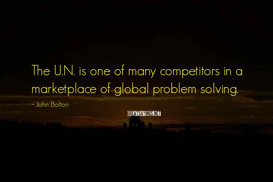 John Bolton Sayings: The U.N. is one of many competitors in a marketplace of global problem solving.