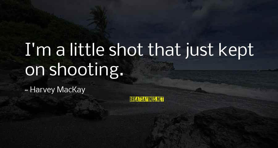 John Bowlby Attachment Theory Sayings By Harvey MacKay: I'm a little shot that just kept on shooting.