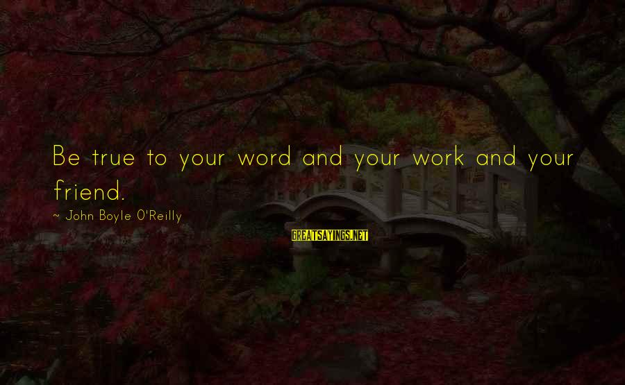 John Boyle O'reilly Sayings By John Boyle O'Reilly: Be true to your word and your work and your friend.