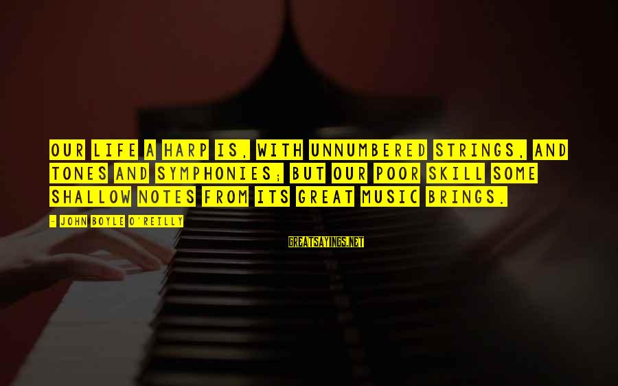 John Boyle O'reilly Sayings By John Boyle O'Reilly: Our life a harp is, with unnumbered strings, And tones and symphonies; but our poor