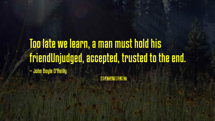 John Boyle O'reilly Sayings By John Boyle O'Reilly: Too late we learn, a man must hold his friendUnjudged, accepted, trusted to the end.