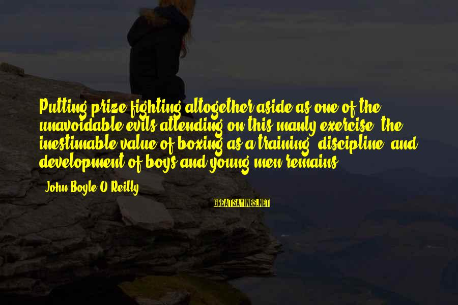 John Boyle O'reilly Sayings By John Boyle O'Reilly: Putting prize-fighting altogether aside as one of the unavoidable evils attending on this manly exercise,