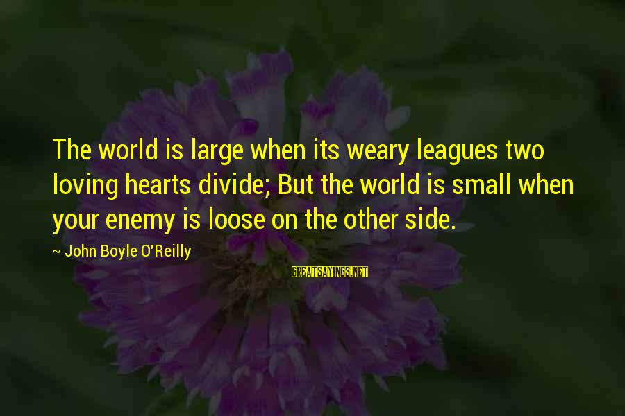 John Boyle O'reilly Sayings By John Boyle O'Reilly: The world is large when its weary leagues two loving hearts divide; But the world