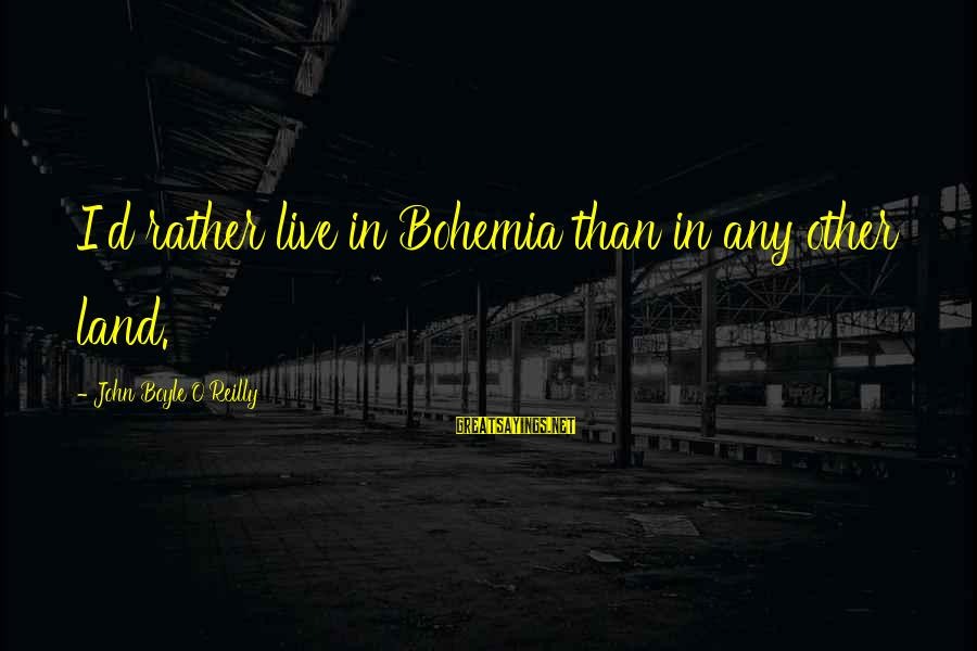 John Boyle O'reilly Sayings By John Boyle O'Reilly: I'd rather live in Bohemia than in any other land.