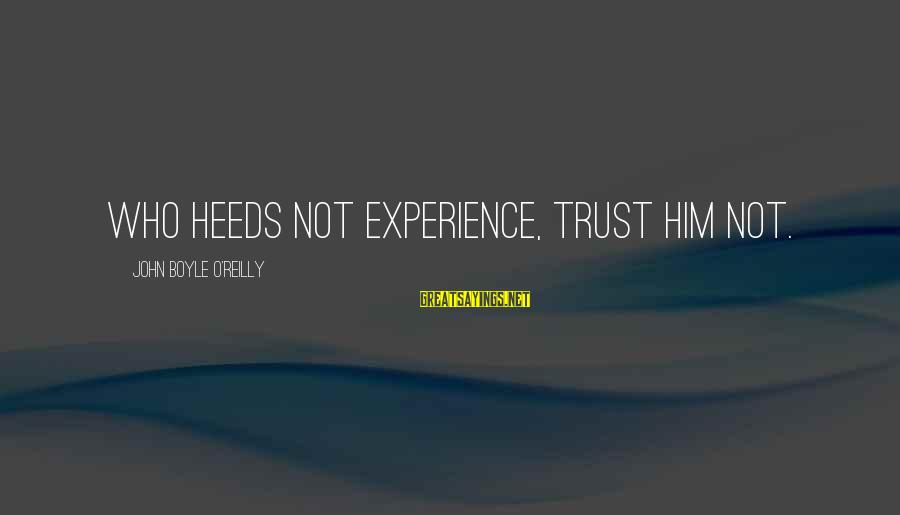 John Boyle O'reilly Sayings By John Boyle O'Reilly: Who heeds not experience, trust him not.