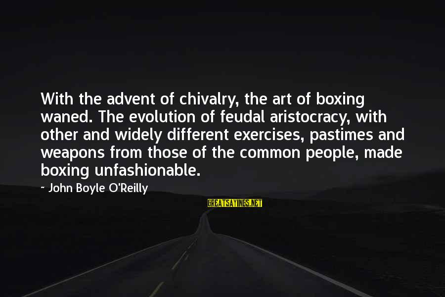 John Boyle O'reilly Sayings By John Boyle O'Reilly: With the advent of chivalry, the art of boxing waned. The evolution of feudal aristocracy,