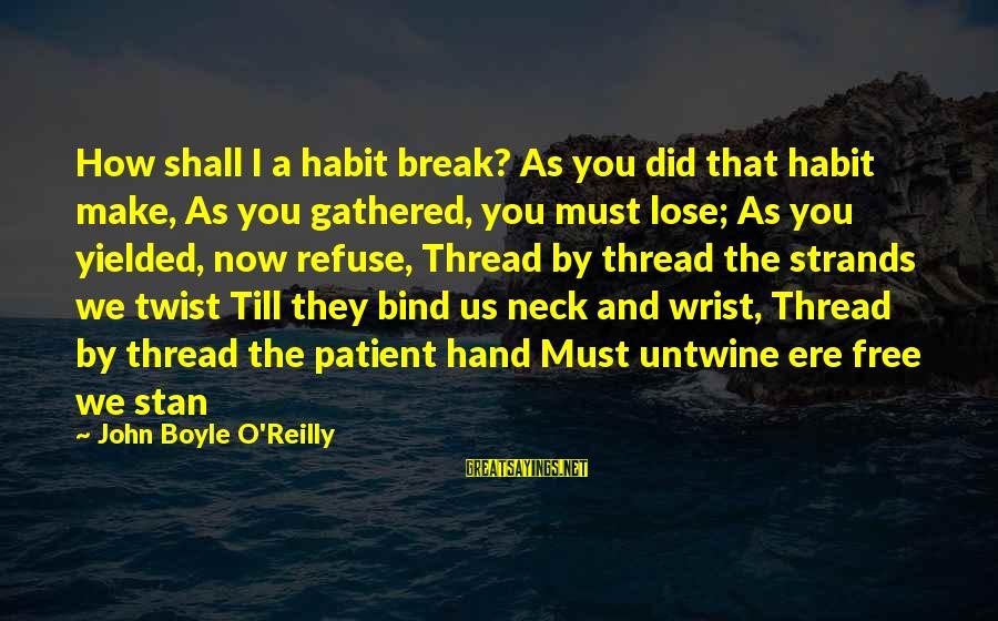 John Boyle O'reilly Sayings By John Boyle O'Reilly: How shall I a habit break? As you did that habit make, As you gathered,