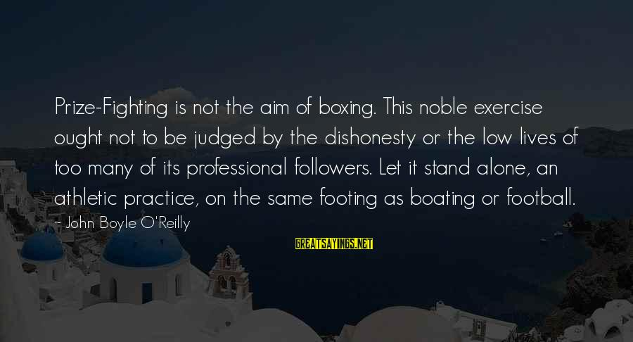 John Boyle O'reilly Sayings By John Boyle O'Reilly: Prize-Fighting is not the aim of boxing. This noble exercise ought not to be judged