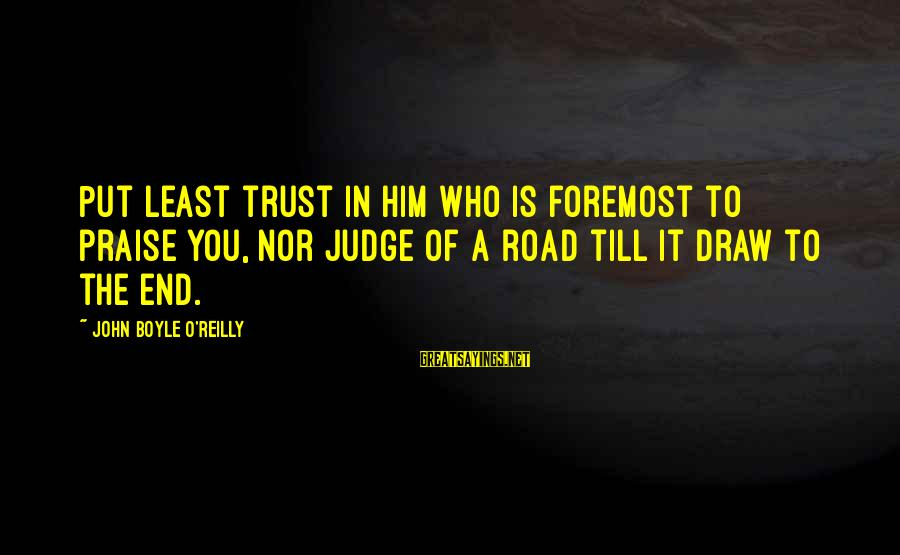 John Boyle O'reilly Sayings By John Boyle O'Reilly: Put least trust in him who is foremost to praise you, nor judge of a