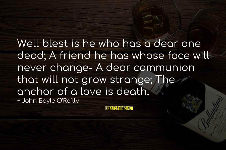 John Boyle O'reilly Sayings By John Boyle O'Reilly: Well blest is he who has a dear one dead; A friend he has whose