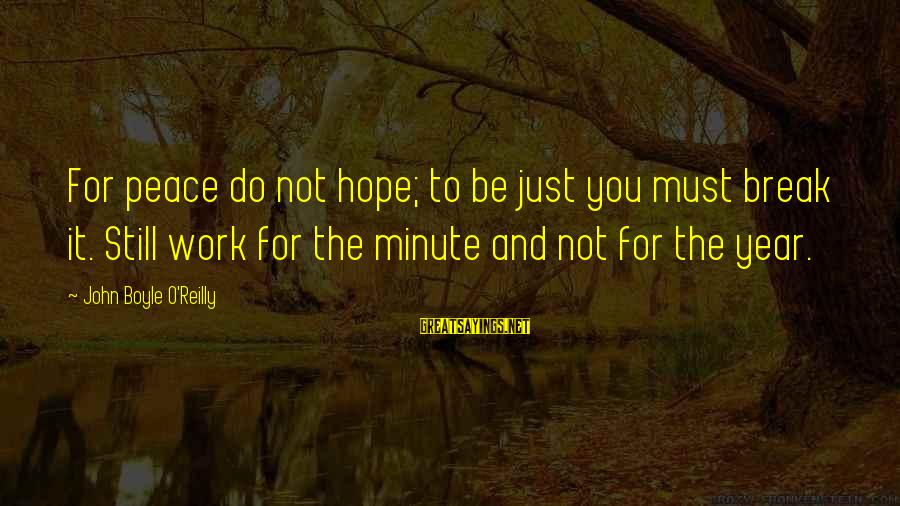 John Boyle O'reilly Sayings By John Boyle O'Reilly: For peace do not hope; to be just you must break it. Still work for