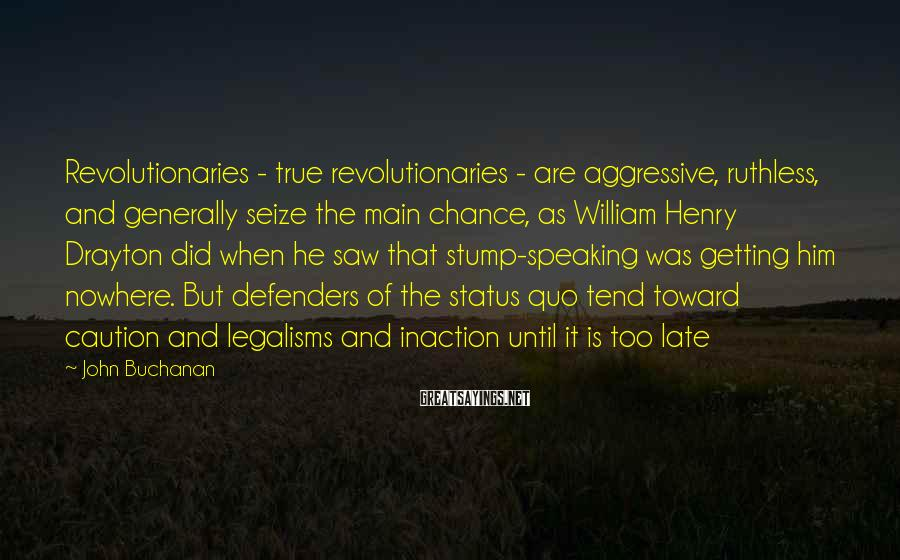 John Buchanan Sayings: Revolutionaries - true revolutionaries - are aggressive, ruthless, and generally seize the main chance, as