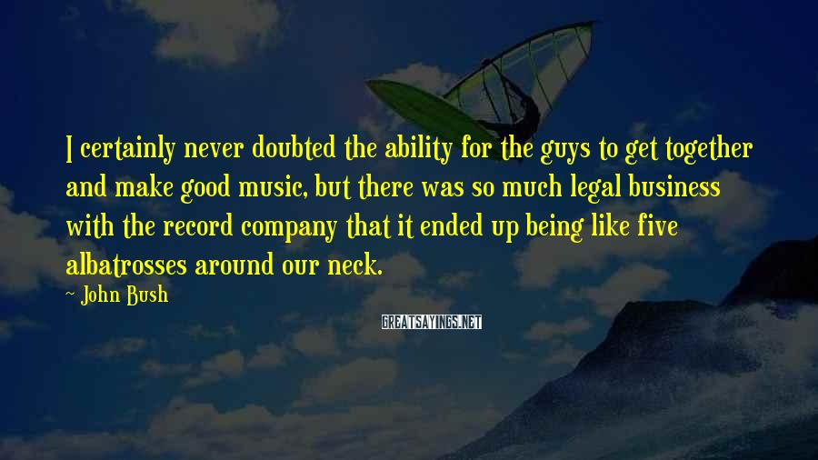 John Bush Sayings: I certainly never doubted the ability for the guys to get together and make good