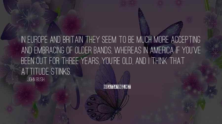 John Bush Sayings: In Europe and Britain they seem to be much more accepting and embracing of older