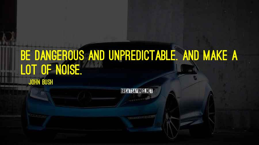 John Bush Sayings: Be dangerous and unpredictable. And make a lot of noise.