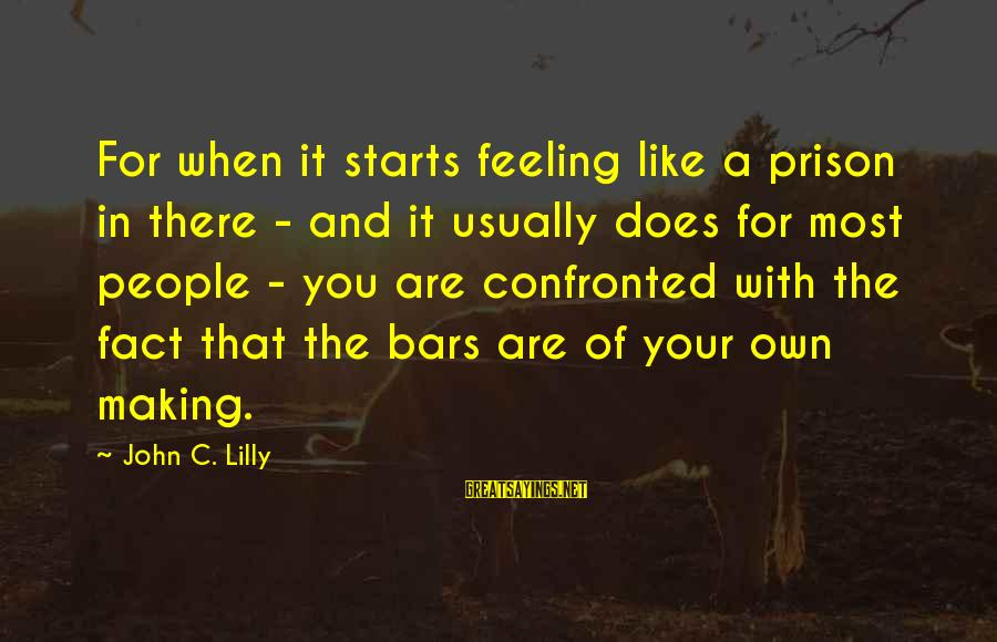 John C Lilly Sayings By John C. Lilly: For when it starts feeling like a prison in there - and it usually does