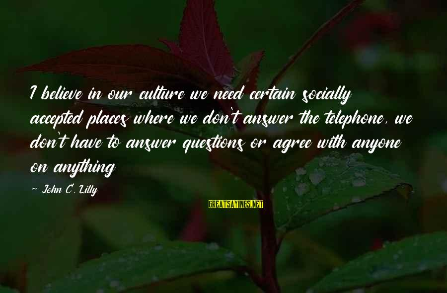 John C Lilly Sayings By John C. Lilly: I believe in our culture we need certain socially accepted places where we don't answer