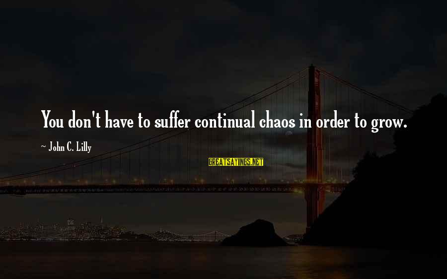 John C Lilly Sayings By John C. Lilly: You don't have to suffer continual chaos in order to grow.