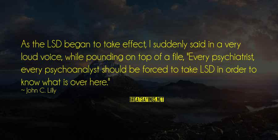 John C Lilly Sayings By John C. Lilly: As the LSD began to take effect, I suddenly said in a very loud voice,