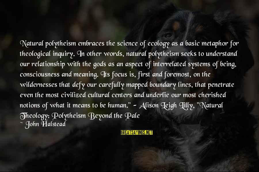 John C Lilly Sayings By John Halstead: Natural polytheism embraces the science of ecology as a basic metaphor for theological inquiry. In