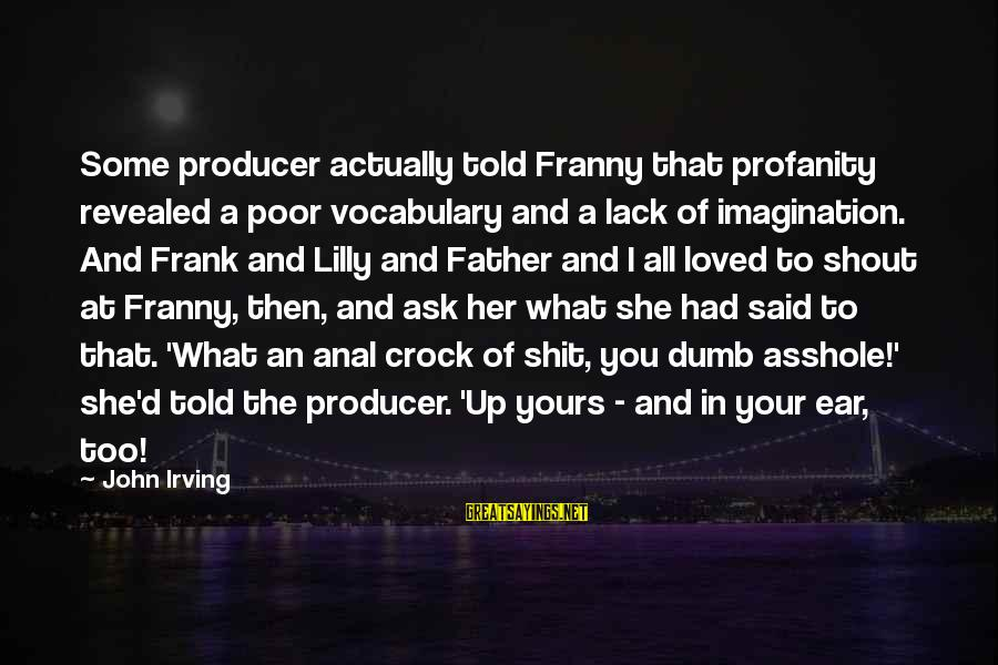 John C Lilly Sayings By John Irving: Some producer actually told Franny that profanity revealed a poor vocabulary and a lack of