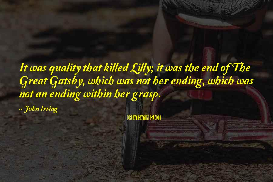 John C Lilly Sayings By John Irving: It was quality that killed Lilly; it was the end of The Great Gatsby, which