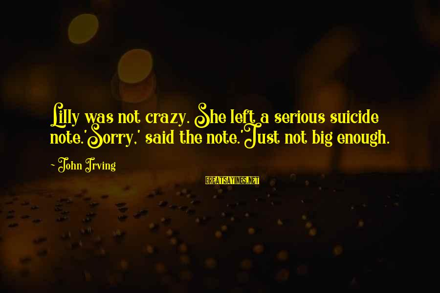 John C Lilly Sayings By John Irving: Lilly was not crazy. She left a serious suicide note.'Sorry,' said the note.'Just not big