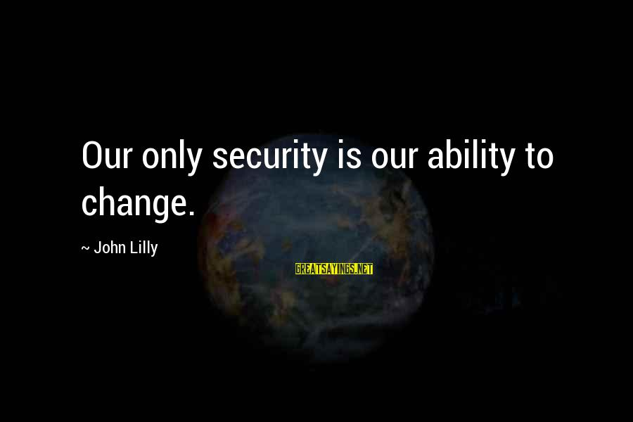 John C Lilly Sayings By John Lilly: Our only security is our ability to change.