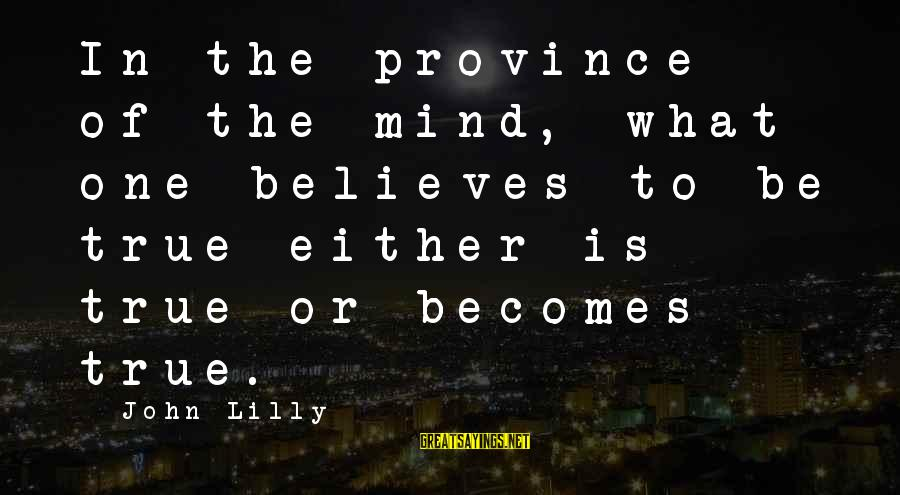 John C Lilly Sayings By John Lilly: In the province of the mind, what one believes to be true either is true