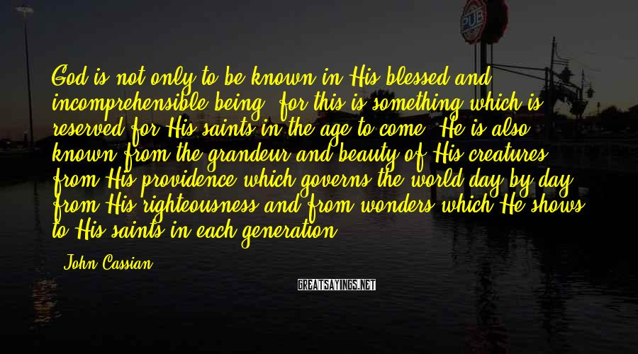 John Cassian Sayings: God is not only to be known in His blessed and incomprehensible being, for this